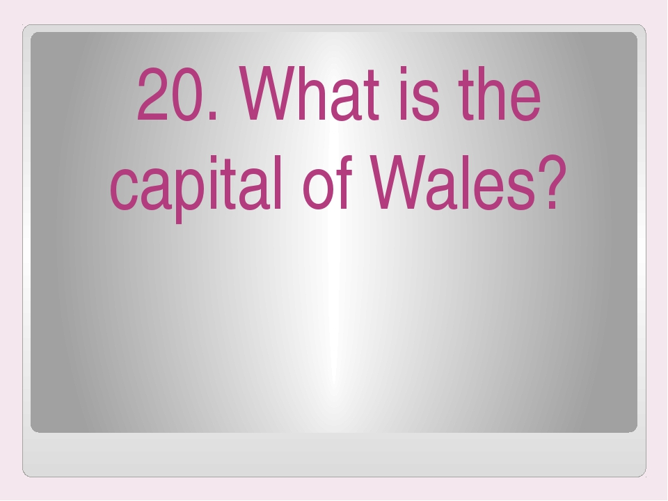 20. What is the capital of Wales?
