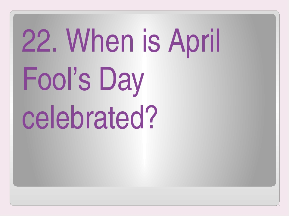22. When is April Fool's Day celebrated?