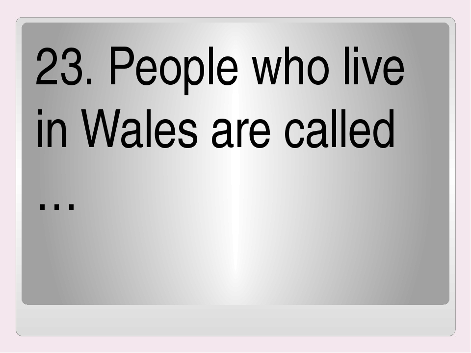 23. People who live in Wales are called …