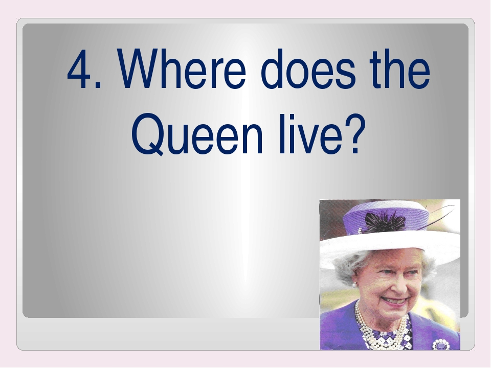 4. Where does the Queen live?