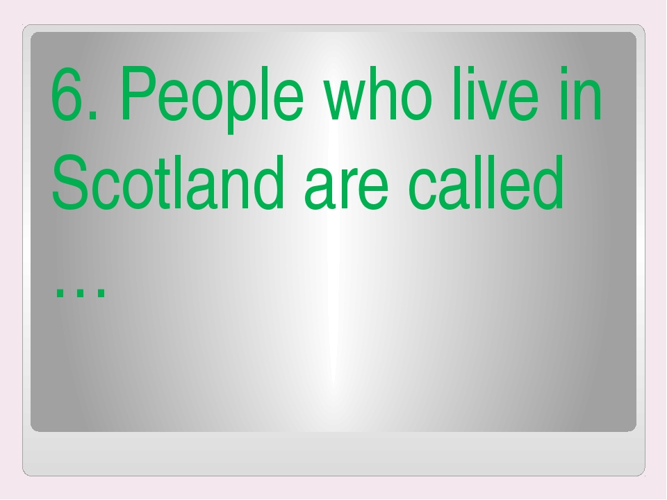 6. People who live in Scotland are called …