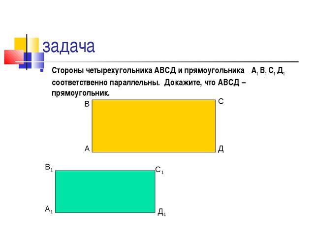 задача Стороны четырехугольника АВСД и прямоугольника А1 В1 С1 Д1 соответстве...