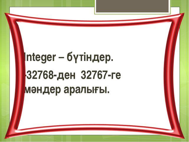 Integer – бүтіндер. -32768-ден 32767-ге мәндер аралығы.