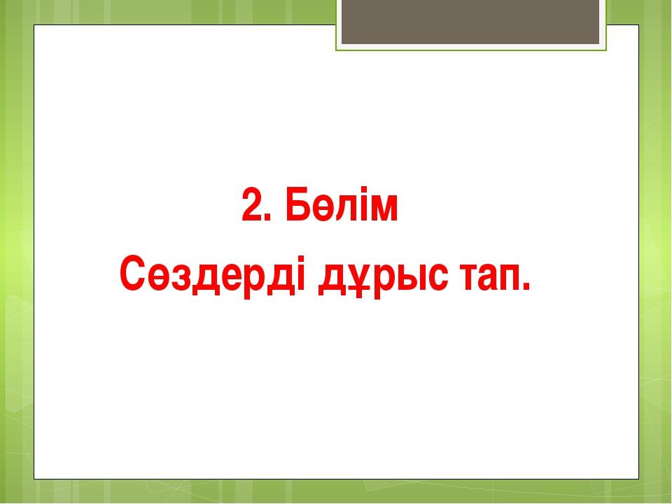 2. Бөлім Сөздерді дұрыс тап.