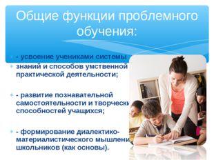 - усвоение учениками системы знаний и способов умственной практической деятел
