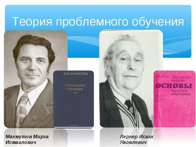 Теория проблемного обучения Махмутов Мирза Исмаилович Лернер Исаак Яковлевич