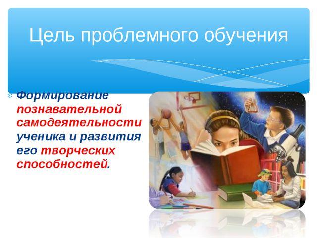Формирование познавательной самодеятельности ученика и развития его творчески...
