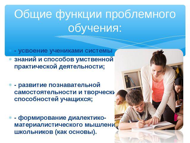 - усвоение учениками системы знаний и способов умственной практической деятел...