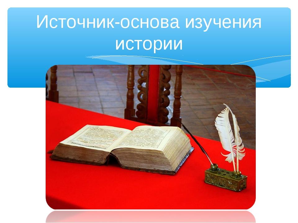 Источник-основа изучения истории