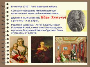 В октябре 1740 г. Анна Ивановна умерла. Согласно завещанию императором был пр