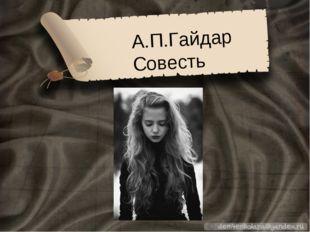 А.П.Гайдар Совесть