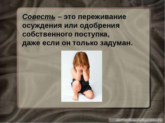 Совесть – это переживание осуждения или одобрения собственного поступка, даже...
