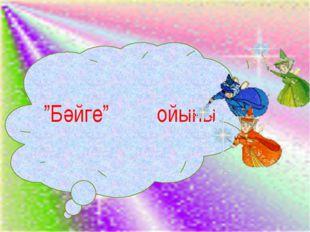 """""""""""Бәйге"""" ойыны"""