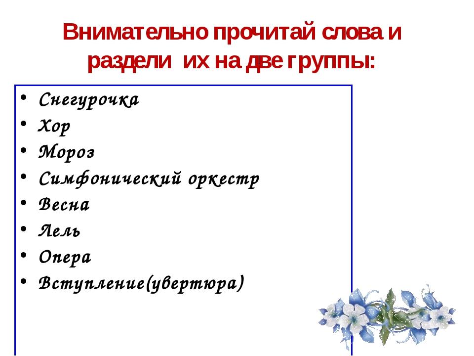 Внимательно прочитай слова и раздели их на две группы: Снегурочка Хор Мороз С...