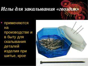 Иглы для закалывания «гвоздик» применяются на производстве и в быту для скалы