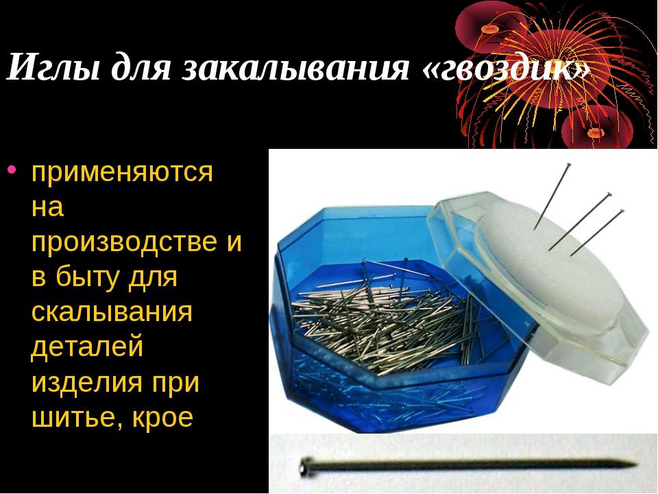 Иглы для закалывания «гвоздик» применяются на производстве и в быту для скалы...