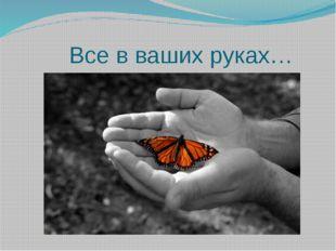 Все в ваших руках…