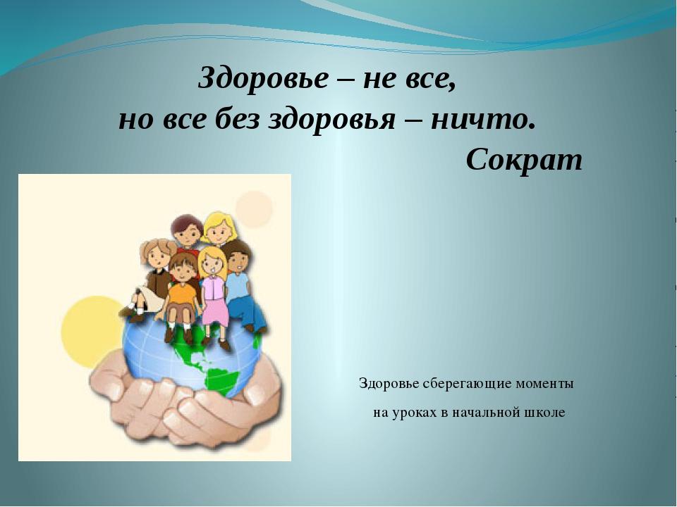 Здоровье – не все, но все без здоровья – ничто. Сократ Здоровье сберегающие м...