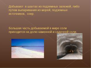 Добывают в шахтах из подземных залежей, либо путем выпаривания из морей, подз