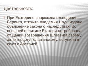 Деятельность: При Екатерине снаряжена экспедиция Беринга, открыта Академия На
