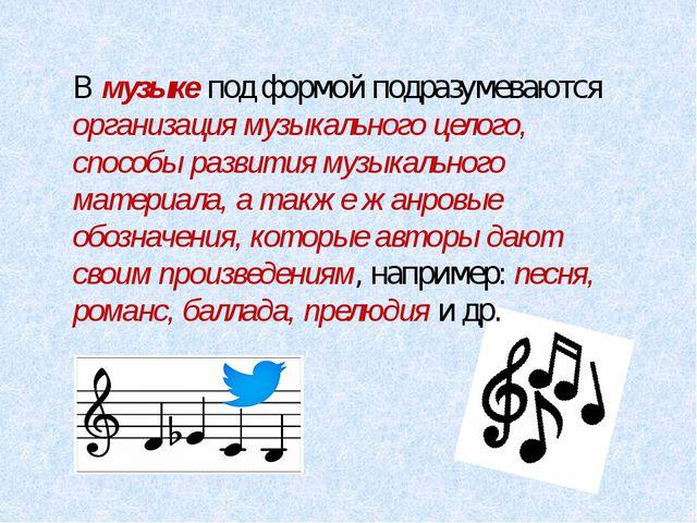 В музыке под формой подразумеваются организация музыкального целого, способы...