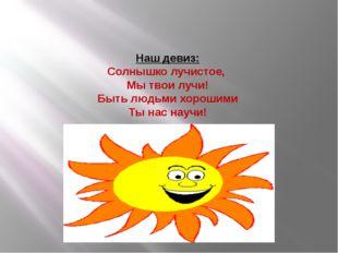 Наш девиз: Солнышко лучистое, Мы твои лучи! Быть людьми хорошими Ты нас научи!