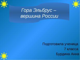 Гора Эльбрус – вершина России Подготовила ученица 7 класса Бурдина Анна