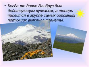 Когда-то давно Эльбрус был действующим вулканом, а теперь числится в группе с