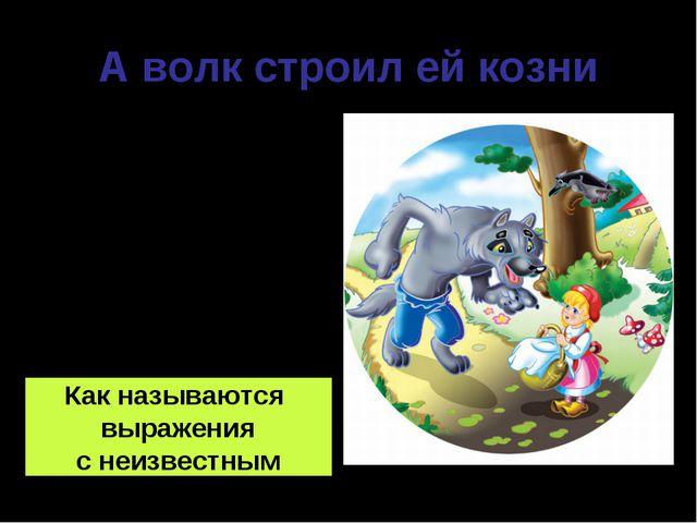 А волк строил ей козни 3 + □ = 8 7 - □ = 4 9 - □ = 3 □ + 4 = 9 Как называются...