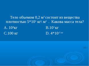 Тело объемом 0,2 м3 состоит из вещества плотностью 5*103 кг\ м3 . Какова масс