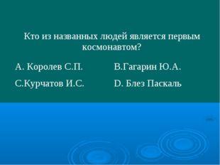 Кто из названных людей является первым космонавтом? А. Королев С.П.В.Гагари