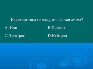 Какая частица не входит в состав атома? А. ИонВ.Протон С.ЭлектронD.Нейтрон