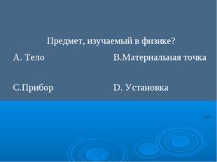Предмет, изучаемый в физике? А. ТелоВ.Материальная точка С.ПриборD. Устано