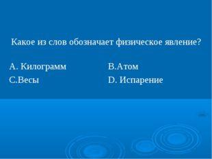 Какое из слов обозначает физическое явление? А. КилограммВ.Атом С.ВесыD. И