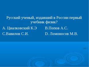 Русский ученый, издавший в России первый учебник физик? А. Циалковский К.ЭВ