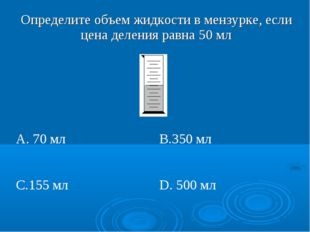 Определите объем жидкости в мензурке, если цена деления равна 50 мл  А. 70