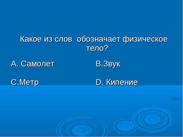 Какое из слов обозначает физическое тело? А. СамолетВ.Звук С.МетрD. Кипение
