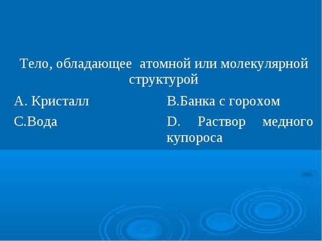 Тело, обладающее атомной или молекулярной структурой А. КристаллВ.Банка с г...