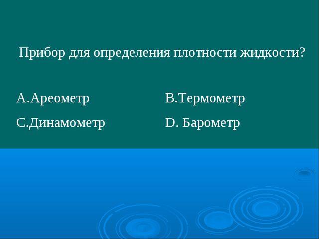 Прибор для определения плотности жидкости? А.АреометрВ.Термометр С.Динамоме...