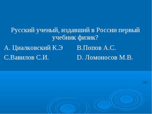 Русский ученый, издавший в России первый учебник физик? А. Циалковский К.ЭВ...