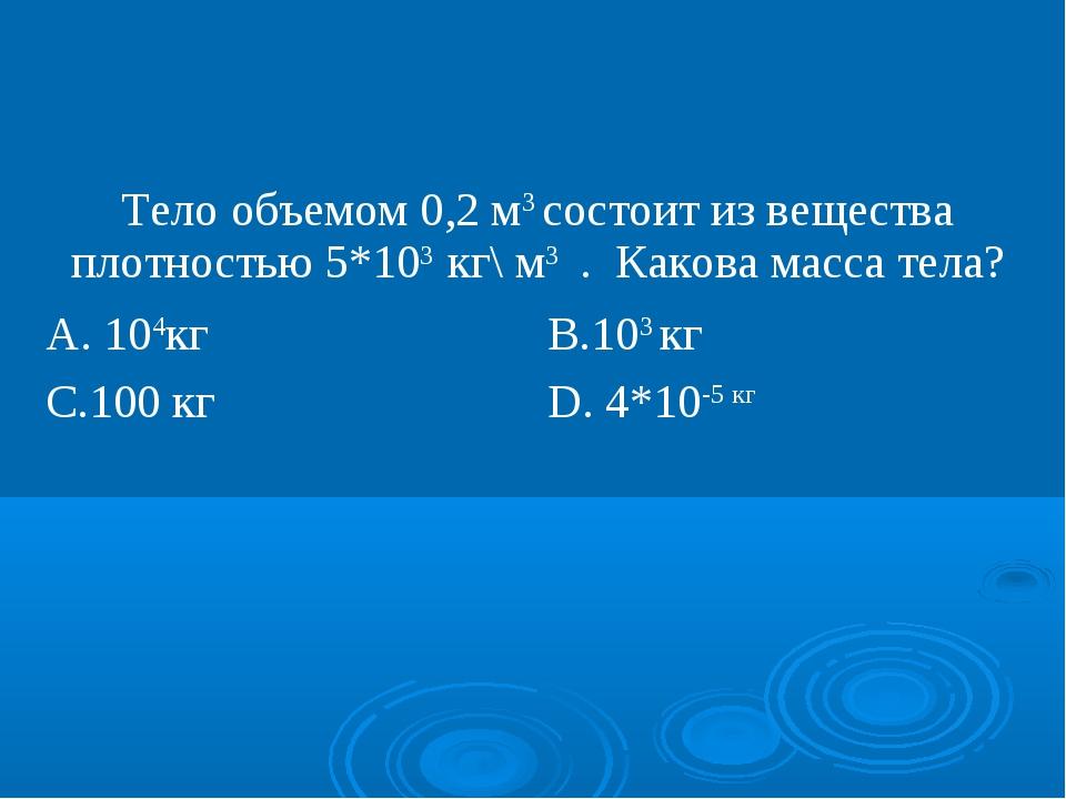 Тело объемом 0,2 м3 состоит из вещества плотностью 5*103 кг\ м3 . Какова масс...