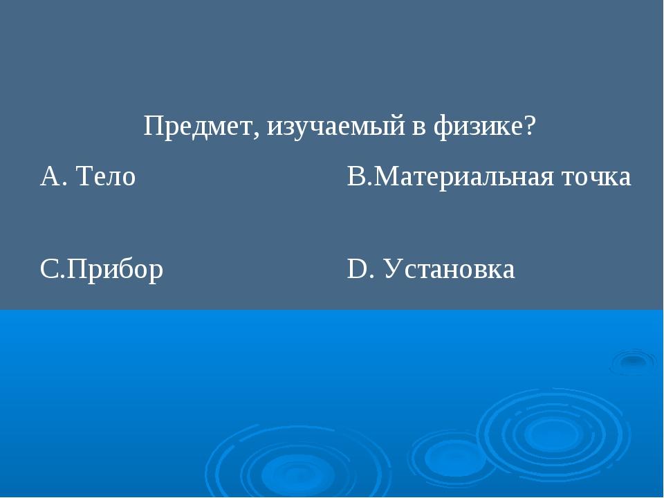 Предмет, изучаемый в физике? А. ТелоВ.Материальная точка С.ПриборD. Устано...