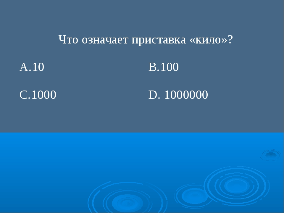 Что означает приставка «кило»? А.10В.100 С.1000D. 1000000