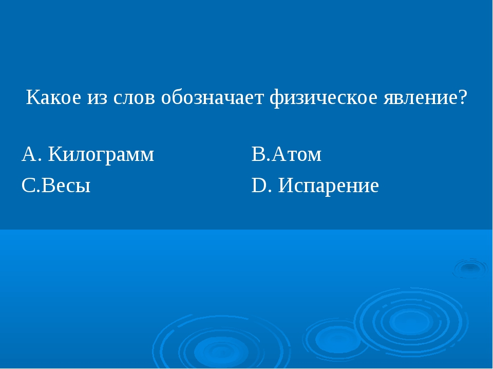 Какое из слов обозначает физическое явление? А. КилограммВ.Атом С.ВесыD. И...