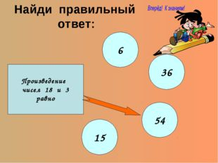 Найди правильный ответ: Произведение чисел 18 и 3 равно 6 36 54 15