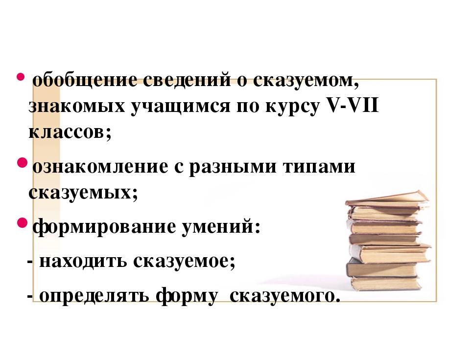 Цели урока: обобщение сведений о сказуемом, знакомых учащимся по курсу V-VII...