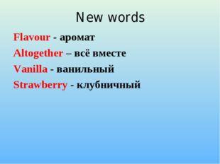 New words Flavour - аромат Altogether – всё вместе Vanilla - ванильный Strawb