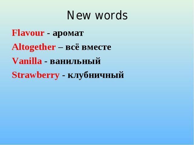 New words Flavour - аромат Altogether – всё вместе Vanilla - ванильный Strawb...