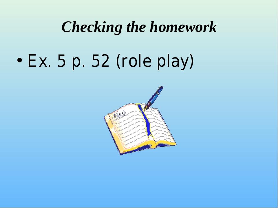 Checking the homework Ex. 5 p. 52 (role play)