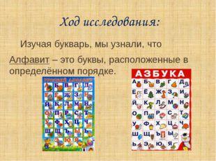 Ход исследования: Изучая букварь, мы узнали, что Алфавит – это буквы, распол